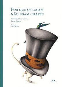 Por que os gatos não usam chapéu (escritora Victória Pérez Escrivá, ilustradora Ester García, editora Livros da Matriz).