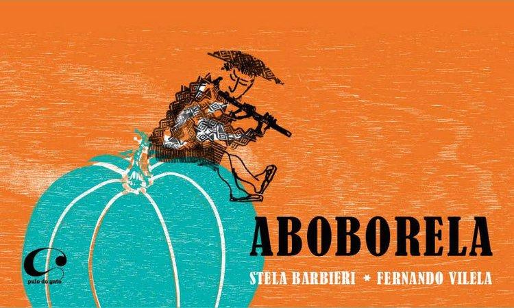 Aboborela (escritora Stella Barbieri, ilustrador Fernando Vilela, editora Pulo do Gato).