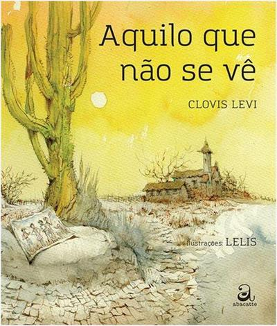 Aquilo que não se vê (escritor Clovis Levi, ilustrações Leli, editora Abacatte).