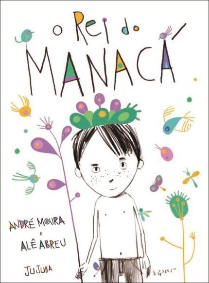 O rei do Manacá (escritor André Moura, ilustrações Alê Abreu, editora Jujuba)