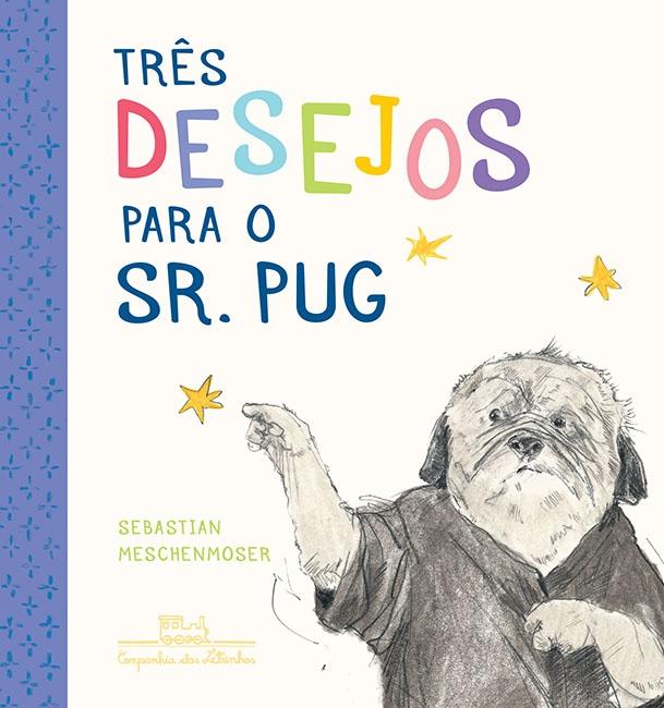 Três desejos para o sr. Pug (autor Sebastian Meschenmoser, editora Cia. das Letrinhas)